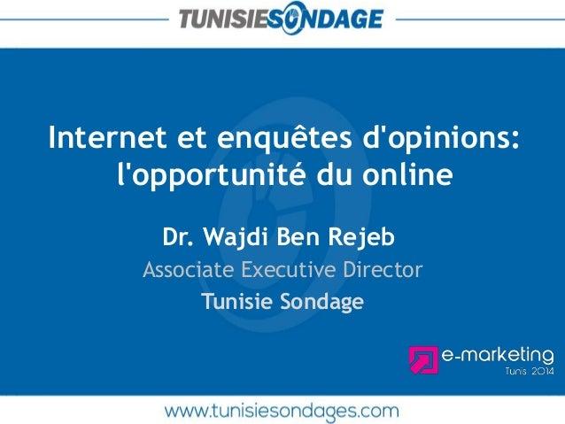 Internet et enquêtes d'opinions: l'opportunité du online  Dr. Wajdi Ben Rejeb  Associate Executive Director  Tunisie Sonda...