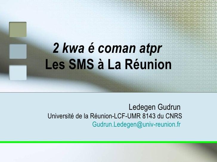 2 kwa é coman atpr  Les SMS à La Réunion Ledegen Gudrun   Université de la Réunion-LCF-UMR 8143 du CNRS [email_address]