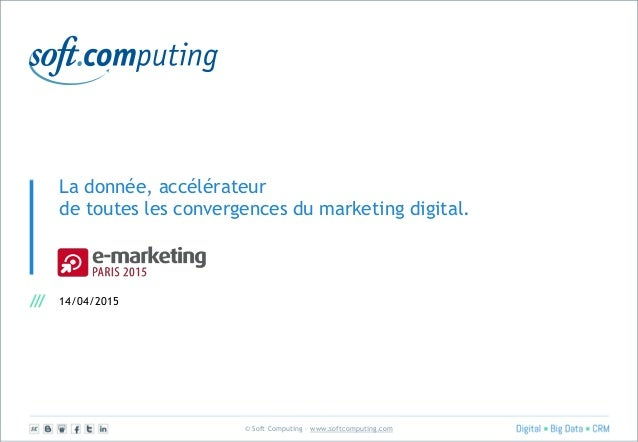 © Soft Computing – www.softcomputing.com La donnée, accélérateur de toutes les convergences du marketing digital. 14/04/20...