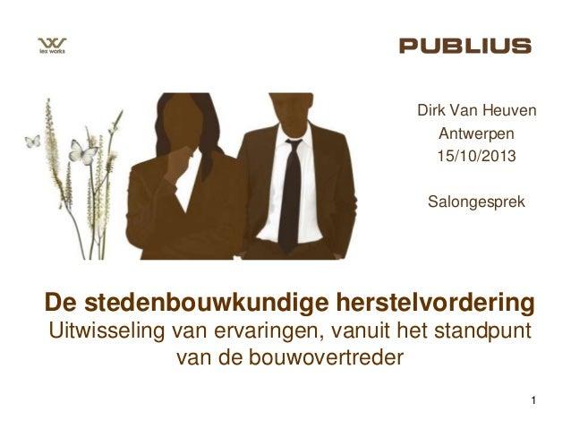 Dirk Van Heuven Antwerpen 15/10/2013 Salongesprek  De stedenbouwkundige herstelvordering Uitwisseling van ervaringen, vanu...
