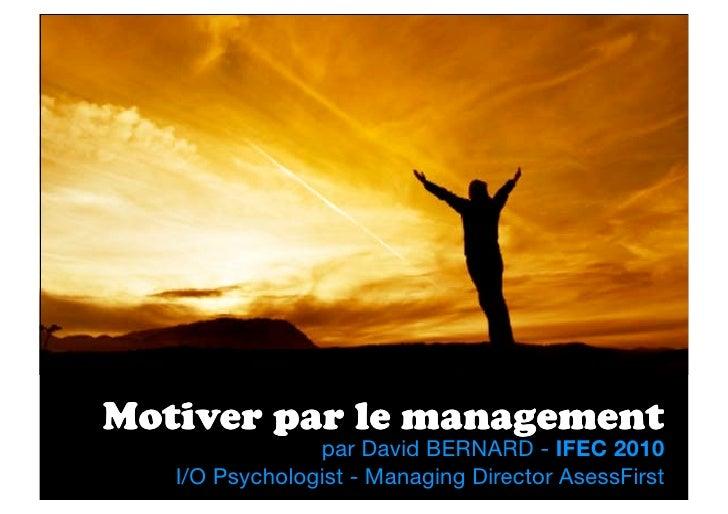Motiver par le management                 par David BERNARD - IFEC 2010    I/O Psychologist - Managing Director AsessFirst