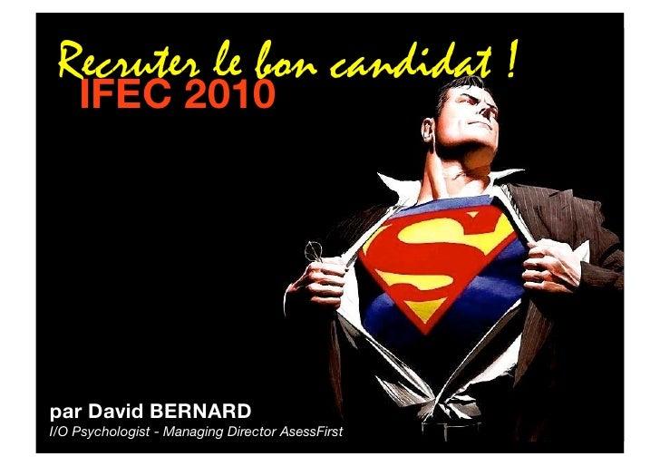 Recruter le bon candidat !     IFEC 2010     par David BERNARD I/O Psychologist - Managing Director AsessFirst
