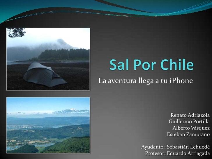 La aventura llega a tu iPhone<br />Sal Por Chile<br />Renato Adriazola<br />Guillermo Portilla<br />Alberto Vásquez<br />E...