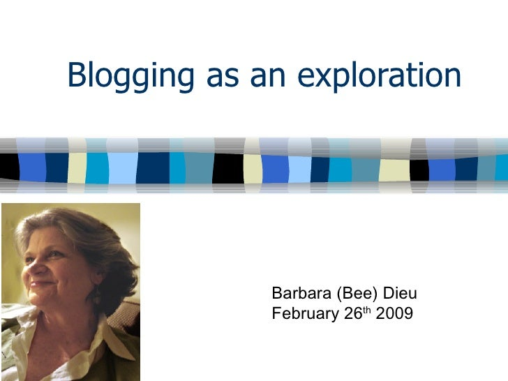Blogging as an exploration Barbara (Bee) Dieu February 26 th  2009