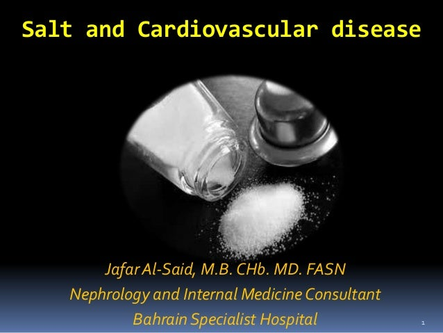 Salt and Cardiovascular disease       Jafar Al-Said, M.B. CHb. MD. FASN   Nephrology and Internal Medicine Consultant     ...