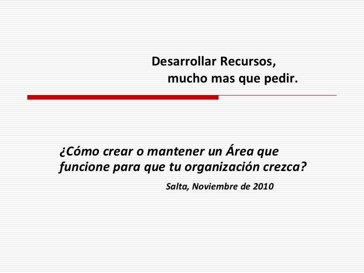 Desarrollar Recursos,                 mucho mas que pedir.¿Cómo crear o mantener un Área quefuncione para que tu organizac...