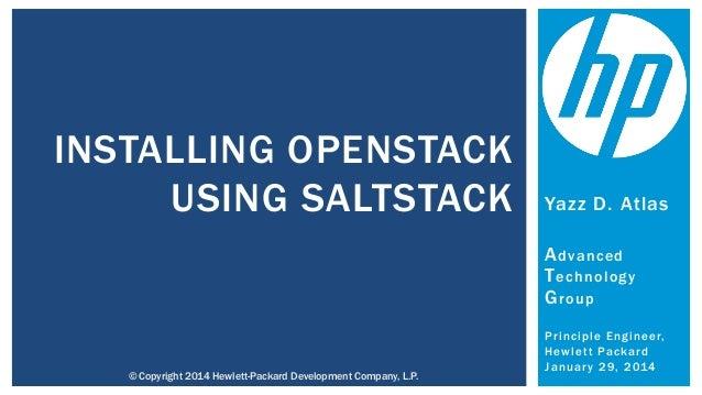 INSTALLING OPENSTACK USING SALTSTACK  Yazz D. Atlas A dvanced T echnology G roup  © Copyright 2014 Hewlett-Packard Develop...
