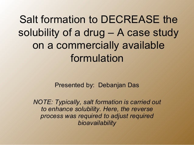 Salt formation to DECREASE the solubility of a drug – A case study on a commercially available formulation Presented by: D...