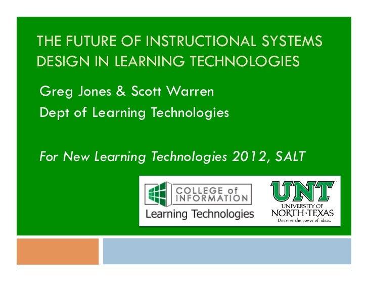 THE FUTURE OF INSTRUCTIONAL SYSTEMSDESIGN IN LEARNING TECHNOLOGIESGreg Jones & Scott WarrenDept of Learning TechnologiesFo...