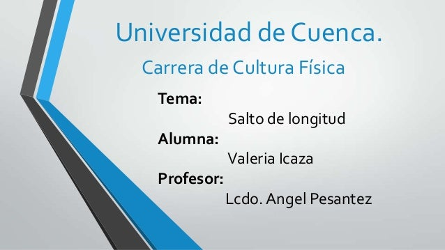 Tema:Salto de longitudAlumna:Valeria IcazaProfesor:Lcdo. Angel PesantezUniversidad de Cuenca.Carrera de Cultura Física
