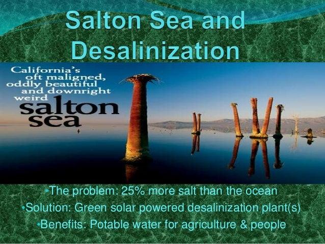 •The problem: 25% more salt than the ocean •Solution: Green solar powered desalinization plant(s) •Benefits: Potable water...