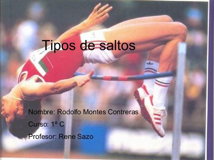 Tipos de saltos Nombre: Rodolfo Montes Contreras Curso: 1º C Profesor: Rene Sazo