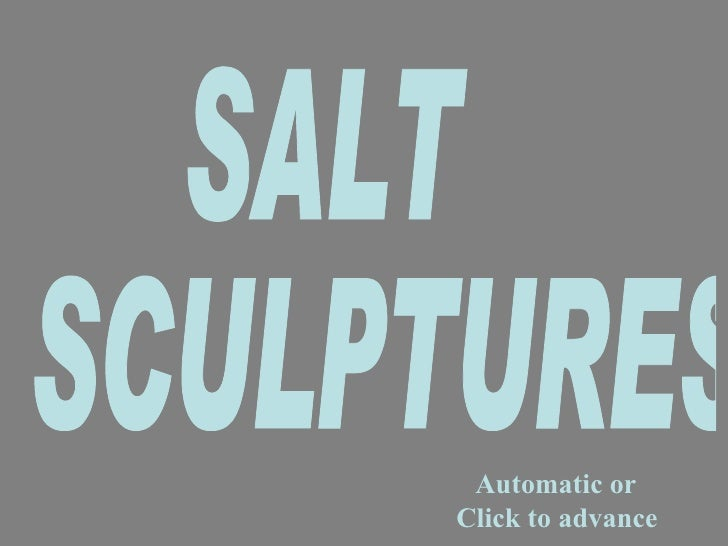 Automatic or  Click to advance SALT  SCULPTURES