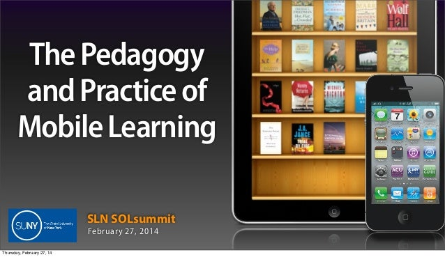 The Pedagogy and Practice of Mobile Learning SLN SOLsummit February 27, 2014 Thursday, February 27, 14