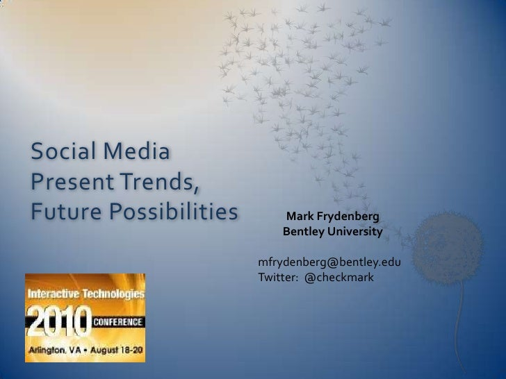 Social Media Present Trends, Future Possibilities<br />Mark Frydenberg<br />Bentley University<br />mfrydenberg@bentley.ed...
