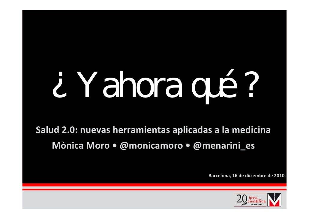 ¿ Y ahora qué ? Salud 2.0:nuevas herramientas aplicadas alamedicina    MònicaMoro•@monicamoro •@menarini_es        ...