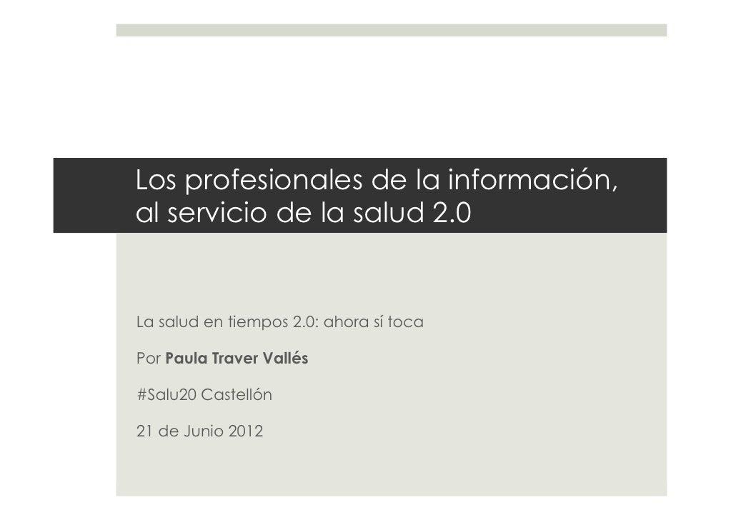 Los profesionales de la información,al servicio de la salud 2.0La salud en tiempos 2.0: ahora sí tocaPor Paula Traver Vall...