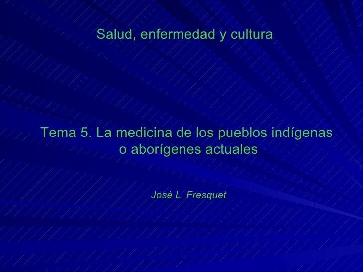 Salud, enfermedad y cultura Tema 5. La medicina de los pueblos indígenas  o aborígenes actuales José L. Fresquet