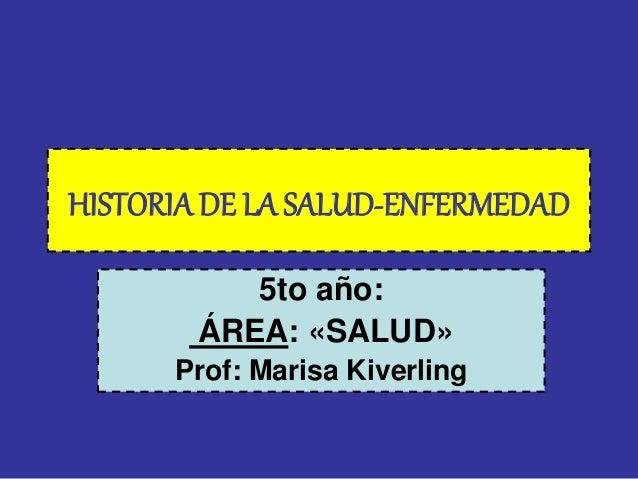HISTORIA DE LA SALUD-ENFERMEDAD  5to año:  ÁREA: «SALUD»  Prof: Marisa Kiverling