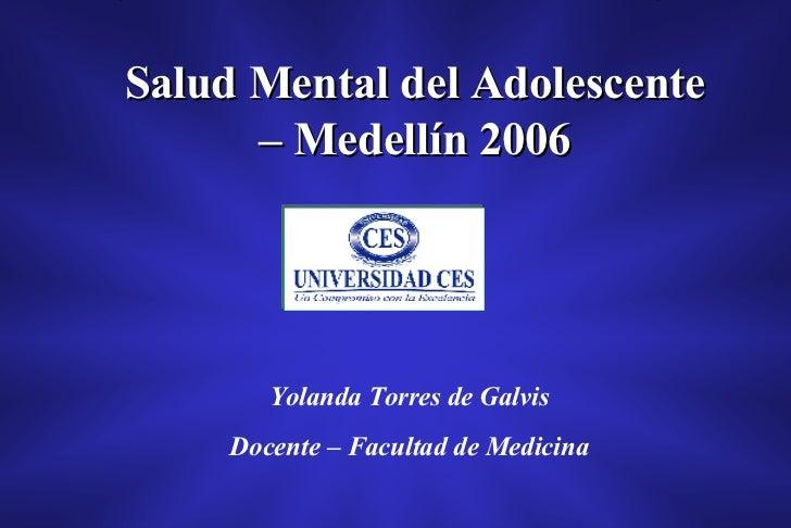 Salud Mental del Adolescente – Medellín 2006 Yolanda Torres de Galvis Docente – Facultad de Medicina