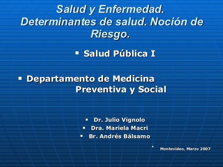 Salud y Enfermedad.   Determinantes de salud. Noción de Riesgo. <ul><li>Salud Pública I </li></ul><ul><li>Departamento de ...