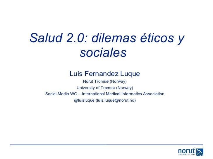 Salud 2.0: dilemas éticos y sociales  Luis Fernandez Luque Norut Tromsø (Norway) University of Tromsø (Norway) Social Medi...