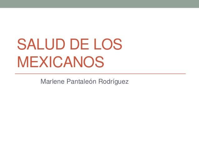 SALUD DE LOS MEXICANOS Marlene Pantaleón Rodríguez
