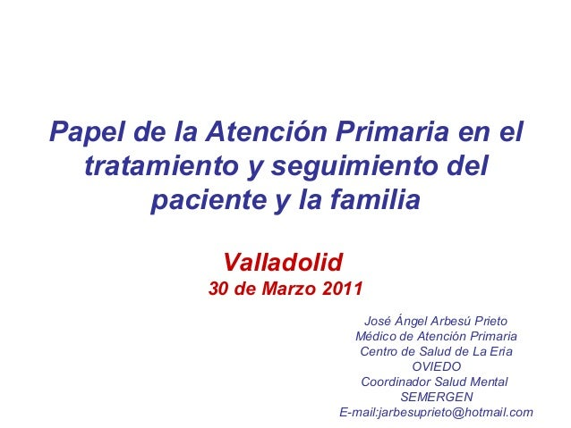 Papel de la Atención Primaria en el tratamiento y seguimiento del paciente y la familia Valladolid 30 de Marzo 2011 José Á...