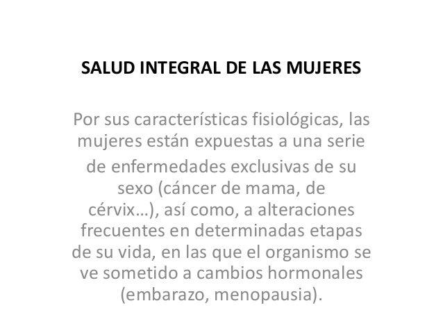 SALUD INTEGRAL DE LAS MUJERESPor sus características fisiológicas, las mujeres están expuestas a una serie  de enfermedade...