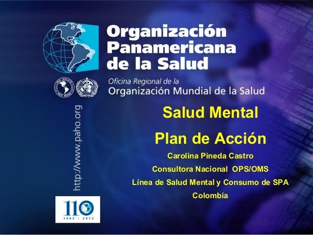 . • . Salud Mental Plan de Acción Carolina Pineda Castro Consultora Nacional OPS/OMS Línea de Salud Mental y Consumo de SP...