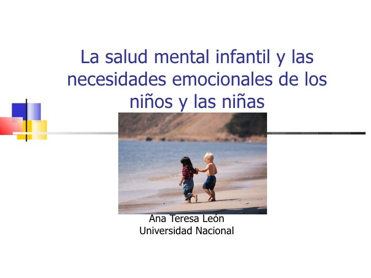 La salud mental infantil y las necesidades emocionales de los niños y las niñas Ana Teresa León Universidad Nacional