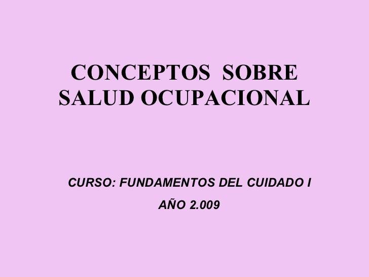 CONCEPTOS  SOBRE SALUD OCUPACIONAL CURSO: FUNDAMENTOS DEL CUIDADO I AÑO 2.009