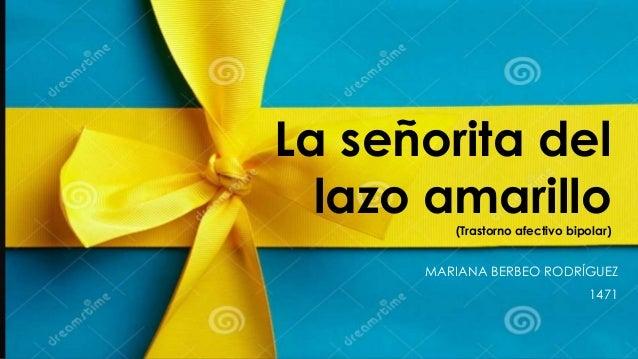 La señorita del lazo amarillo (Trastorno afectivo bipolar)  MARIANA BERBEO RODRÍGUEZ 1471