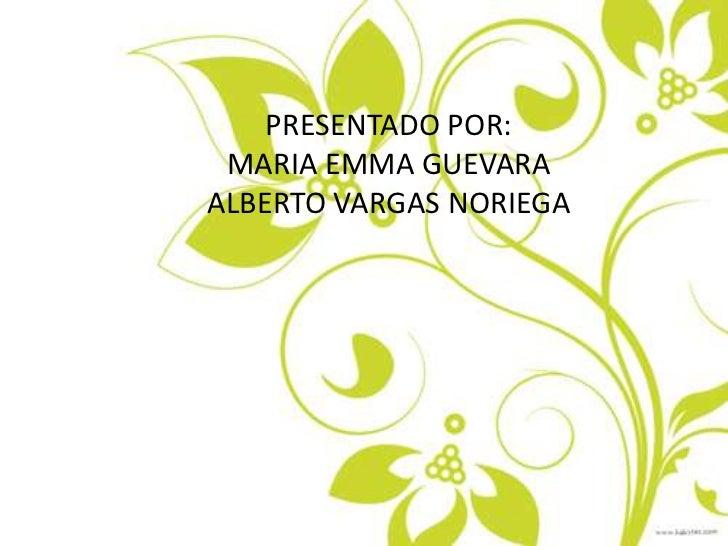 PRESENTADO POR:<br />MARIA EMMA GUEVARA<br />ALBERTO VARGAS NORIEGA<br />Presentado: POR<br />MARIA EMMA GUEVARA<br />ALBE...