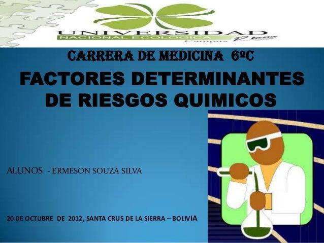 Carrera de medicina 6ºc   FACTORES DETERMINANTES     DE RIESGOS QUIMICOSALUNOS - ERMESON SOUZA SILVA20 DE OCTUBRE DE 2012,...