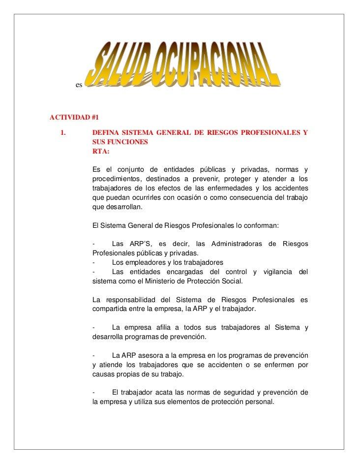 es<br />ACTIVIDAD #1<br />DEFINA SISTEMA GENERAL DE RIESGOS PROFESIONALES Y SUS FUNCIONES<br />RTA: <br />Es el conjunto d...