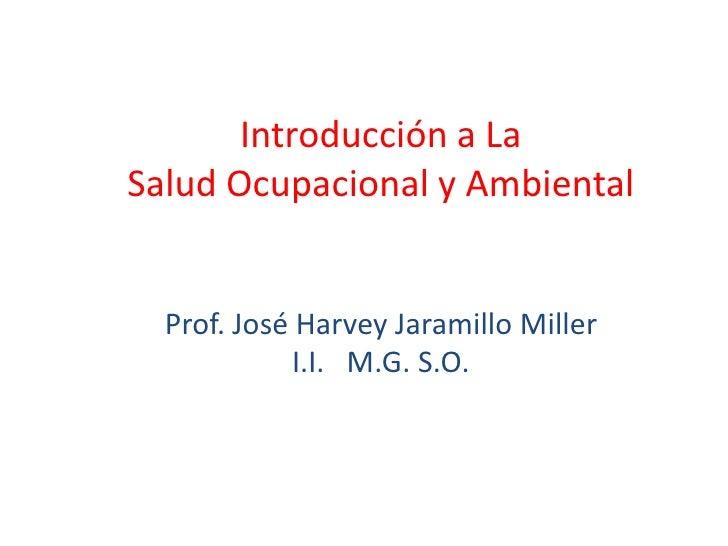Introducción a LaSalud Ocupacional y Ambiental  Prof. José Harvey Jaramillo Miller            I.I. M.G. S.O.