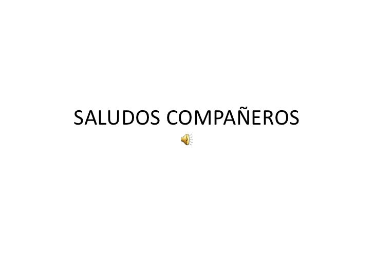 SALUDOS COMPAÑEROS<br />
