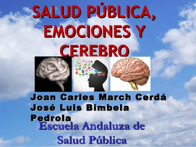 SALUD PÚBLICA, EMOCIONES Y   CEREBROJoan Carles March CerdáJosé Luis BimbelaPedrola Escuela Andaluza de    Salud Pública