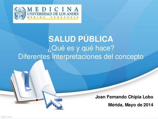 Joan Fernando Chipia Lobo Mérida, Mayo de 2014 SALUD PÚBLICA ¿Qué es y qué hace? Diferentes interpretaciones del concepto