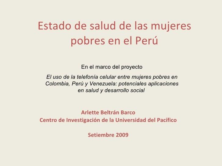 Estado de salud de las mujeres pobres en el Perú Arlette Beltrán Barco Centro de Investigación de la Universidad del Pacíf...