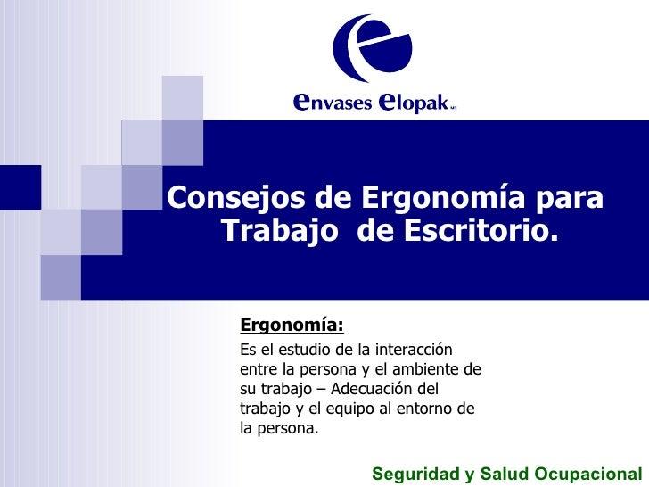 Consejos de Ergonomía para  Trabajo  de Escritorio. Ergonomía: Es el estudio de la interacción entre la persona y el ambie...