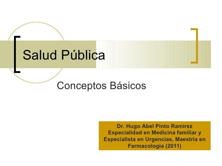 Salud Pública     Conceptos Básicos                 Dr. Hugo Abel Pinto Ramírez              Especialidad en Medicina fami...