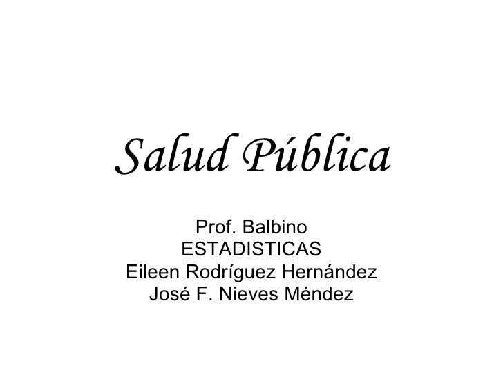 Salud Pública Prof. Balbino ESTADISTICAS Eileen Rodríguez Hernández José F. Nieves Méndez
