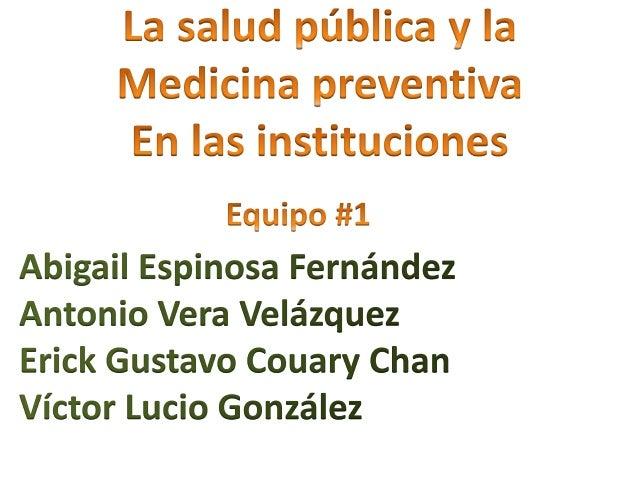 La salud pública y la Medicina preventiva En las instituciones  Equipo #1 Abigail Espinosa Fernández Antonio Vera Velázque...