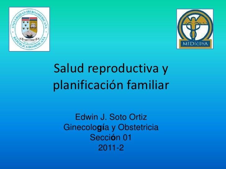 Salud reproductiva y planificación familiar<br />Edwin J. Soto Ortiz<br />Ginecología y Obstetricia<br />Sección 01<br />2...