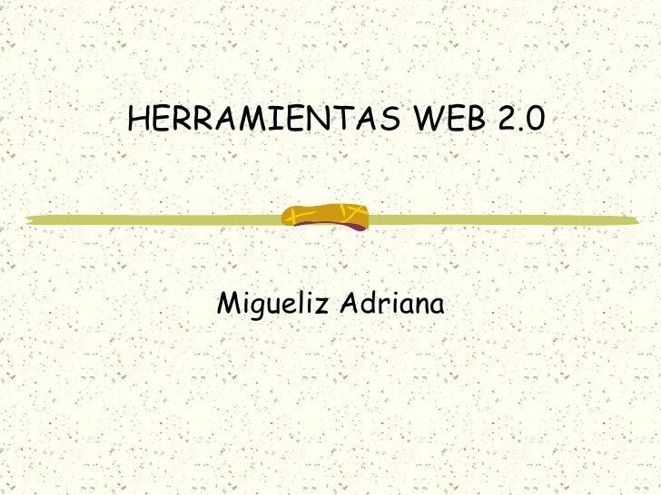 HERRAMIENTAS WEB 2.0 Migueliz Adriana