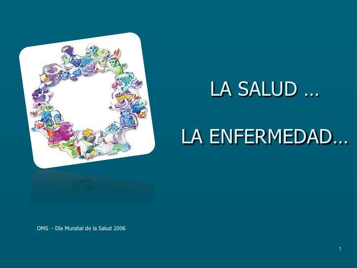 1<br />LA SALUD … LA ENFERMEDAD…<br />OMS  - Día Mundial de la Salud 2006<br />