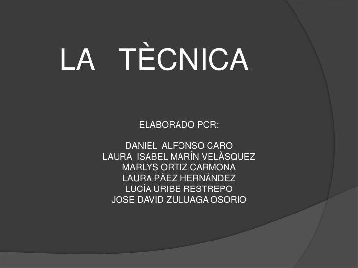 LA   TÈCNICA<br />ELABORADO POR:<br />DANIEL  ALFONSO CARO<br />LAURA  ISABEL MARÍN VELÀSQUEZ<br />MARLYS ORTIZ CARMONA<br...