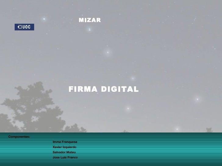 FIRMA DIGITAL MIZAR Componentes: Imma Franquesa Xavier Izquierdo Salvador Mateu Jose Luis Franco